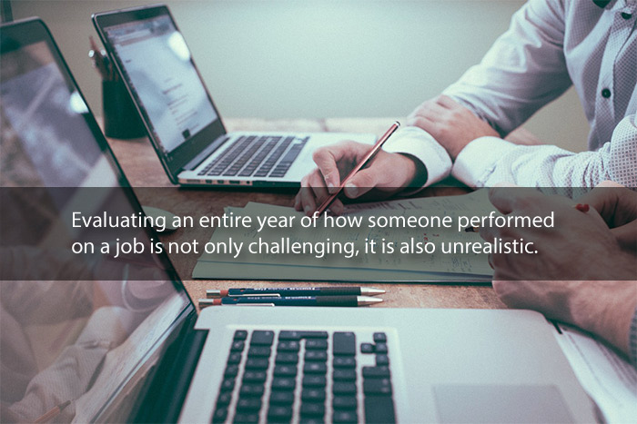 Evaluating an entire year of how someone performed on a job is not only challenging, it is also unrealistic.