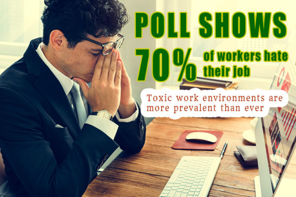 Poll shows 70% of workers hate their job. Toxic work environments are more prevalent than ever.