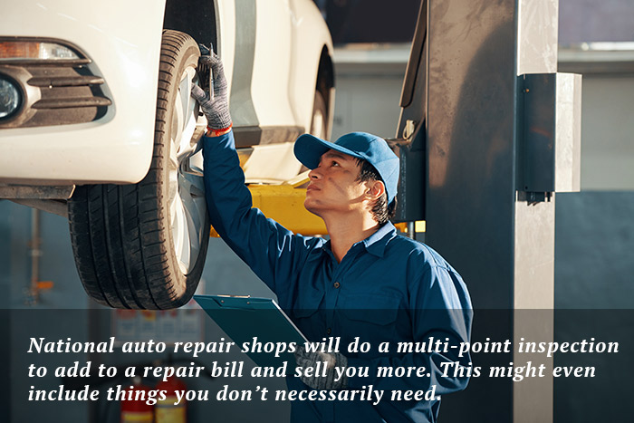 National auto repair shops will do a multi-point inspection to add to a repair bill and see you more. This might even include things you don't necessarily need.