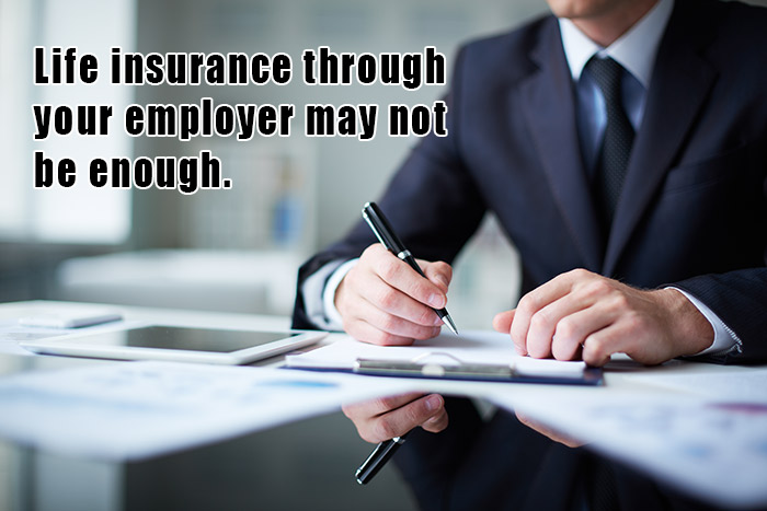 Life insurance through your employer may not be enough.