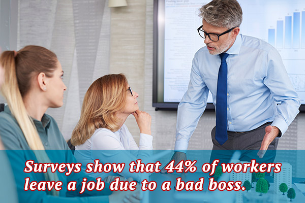 Surveys show that 44% of workers leave a job due to a bad boss.