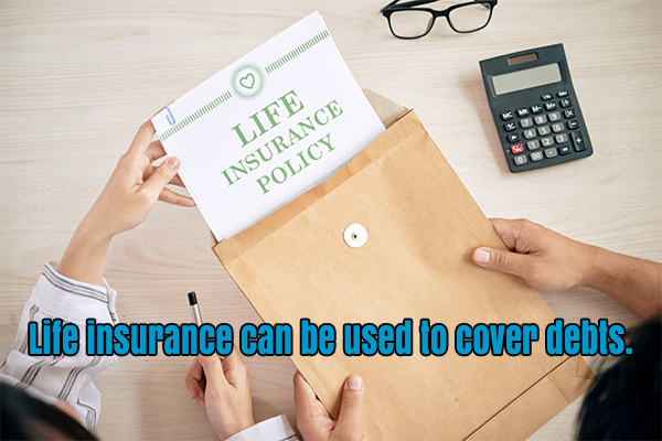 Life insurance can be used to cover debts.