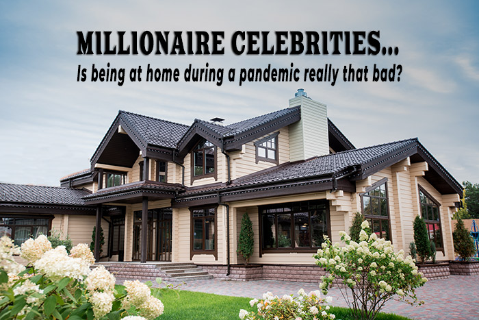 Millionaire Celebrities...Is being at home during a pandemic really that bad?