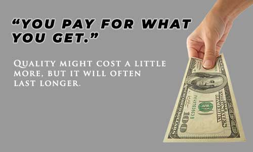 """YOU PAY FOR WHAT YOU GET."" Qaulity might cost a little more, but it will often last longer."