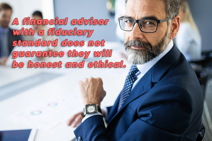 A financial advisor with a fiduciary standard does not guarantee they will be honest and ethical.