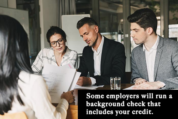 Some employers will run a background check that includes your credit.